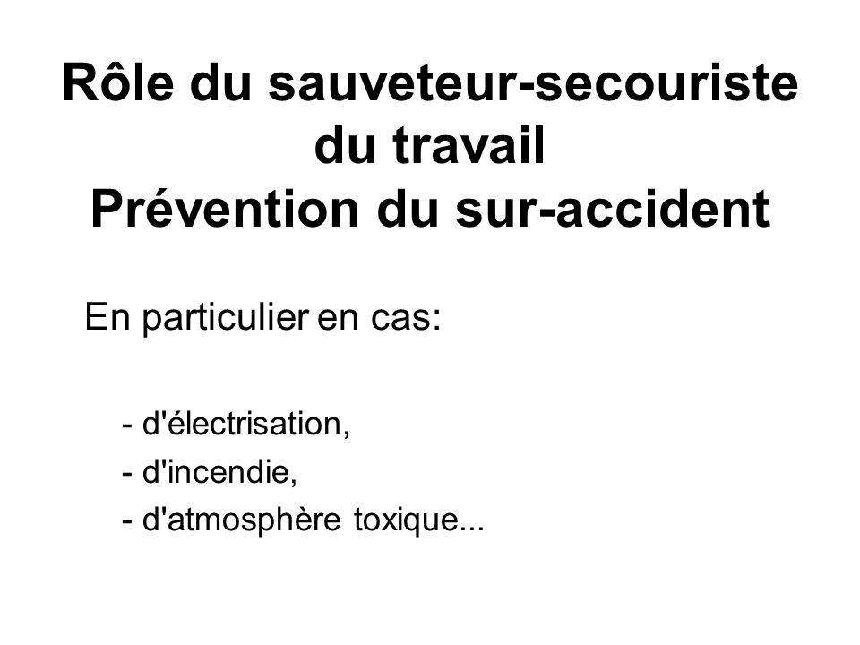 Rôle du sauveteur-secouriste du travail Prévention du sur-accident En particulier en cas: - d'électrisation, - d'incendie, - d'atmosphère toxique...