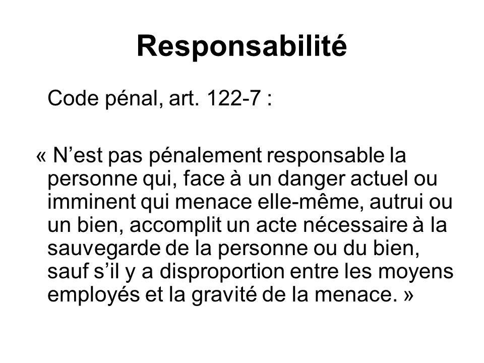 Responsabilité Code pénal, art. 122-7 : « Nest pas pénalement responsable la personne qui, face à un danger actuel ou imminent qui menace elle-même, a