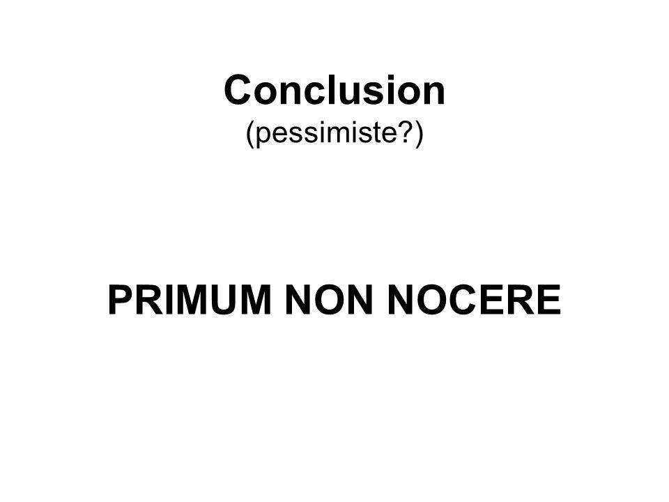 Conclusion (pessimiste?) PRIMUM NON NOCERE
