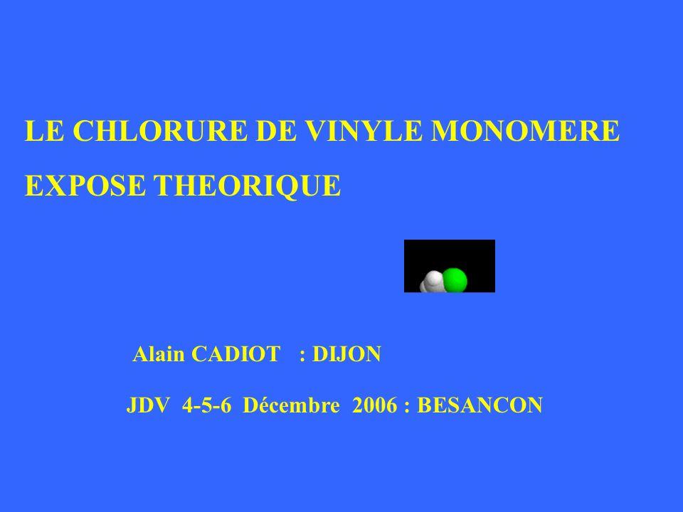 LE CHLORURE DE VINYLE MONOMERE EXPOSE THEORIQUE Alain CADIOT : DIJON JDV 4-5-6 Décembre 2006 : BESANCON LE CHLORURE DE VINYLE MONOMERE EXPOSE THEORIQU