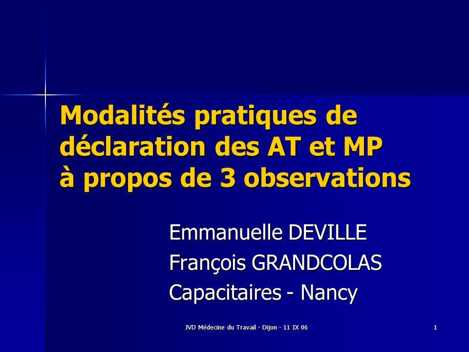 JVD Médecine du Travail - Dijon - 11 IX 06 1 Modalités pratiques de déclaration des AT et MP à propos de 3 observations Emmanuelle DEVILLE François GRANDCOLAS Capacitaires - Nancy