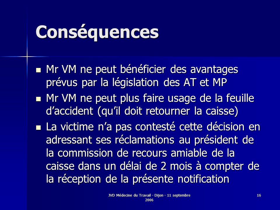 JVD Médecine du Travail - Dijon - 11 septembre 2006 16 Conséquences Mr VM ne peut bénéficier des avantages prévus par la législation des AT et MP Mr VM ne peut bénéficier des avantages prévus par la législation des AT et MP Mr VM ne peut plus faire usage de la feuille daccident (quil doit retourner la caisse) Mr VM ne peut plus faire usage de la feuille daccident (quil doit retourner la caisse) La victime na pas contesté cette décision en adressant ses réclamations au président de la commission de recours amiable de la caisse dans un délai de 2 mois à compter de la réception de la présente notification La victime na pas contesté cette décision en adressant ses réclamations au président de la commission de recours amiable de la caisse dans un délai de 2 mois à compter de la réception de la présente notification