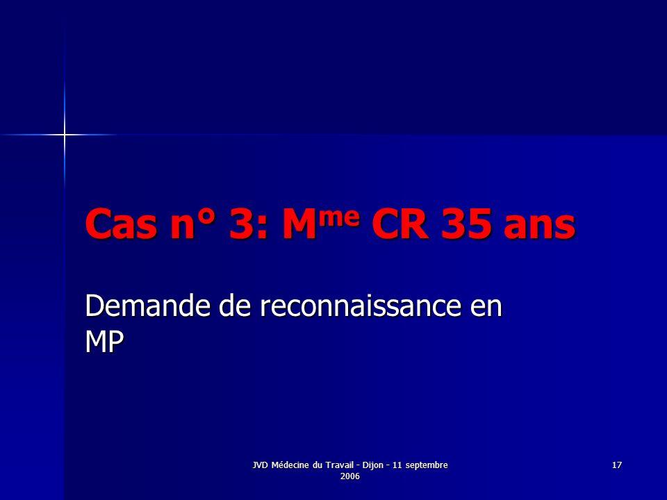 JVD Médecine du Travail - Dijon - 11 septembre 2006 17 Cas n° 3: M me CR 35 ans Demande de reconnaissance en MP