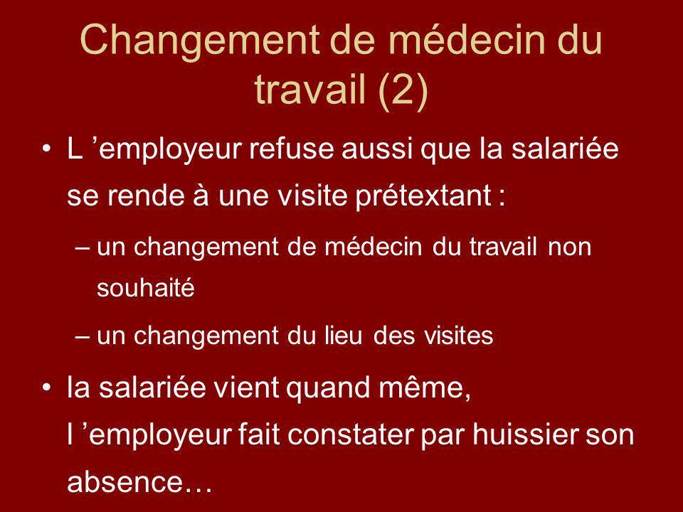 Changement de médecin du travail (2) L employeur refuse aussi que la salariée se rende à une visite prétextant : –un changement de médecin du travail