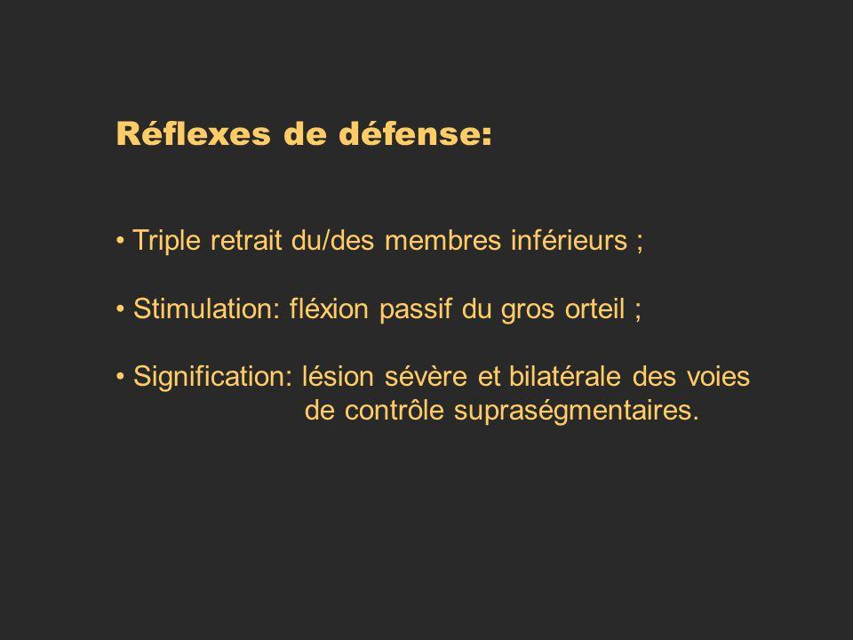 Réflexes de défense: Triple retrait du/des membres inférieurs ; Stimulation: fléxion passif du gros orteil ; Signification: lésion sévère et bilatéral
