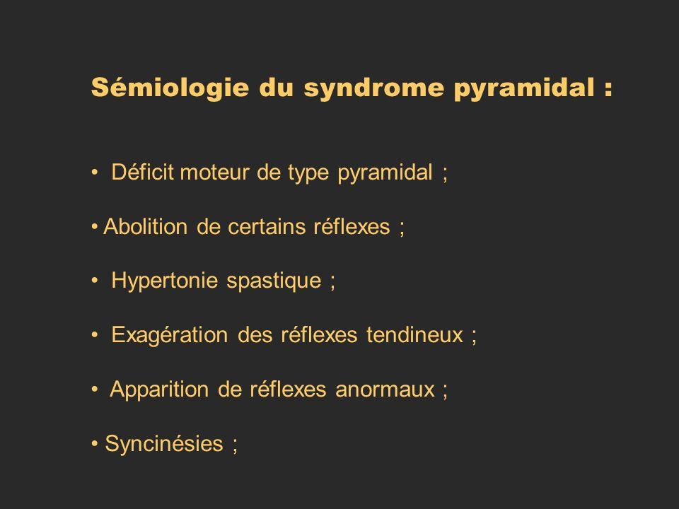 Sémiologie du syndrome pyramidal : Déficit moteur de type pyramidal ; Abolition de certains réflexes ; Hypertonie spastique ; Exagération des réflexes