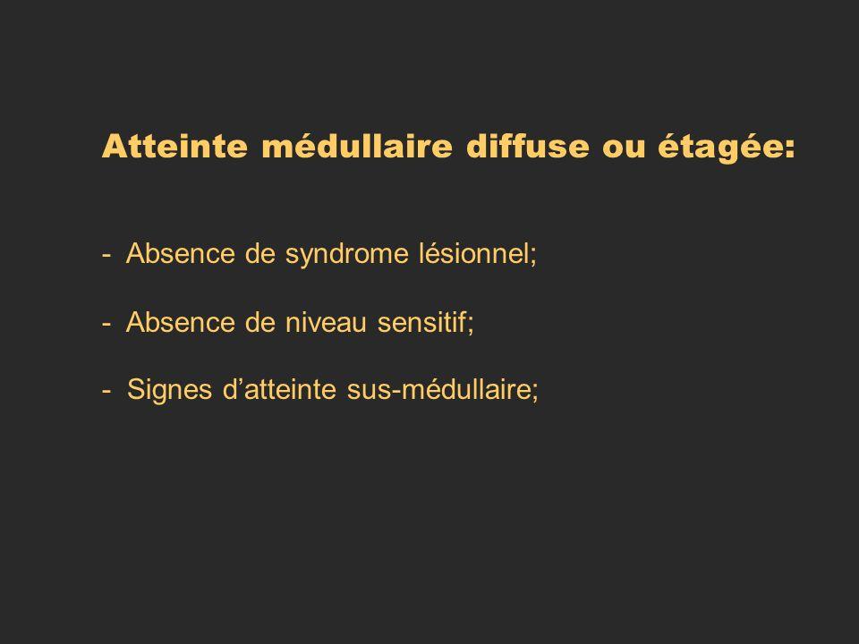 Atteinte médullaire diffuse ou étagée: - Absence de syndrome lésionnel; - Absence de niveau sensitif; - Signes datteinte sus-médullaire;