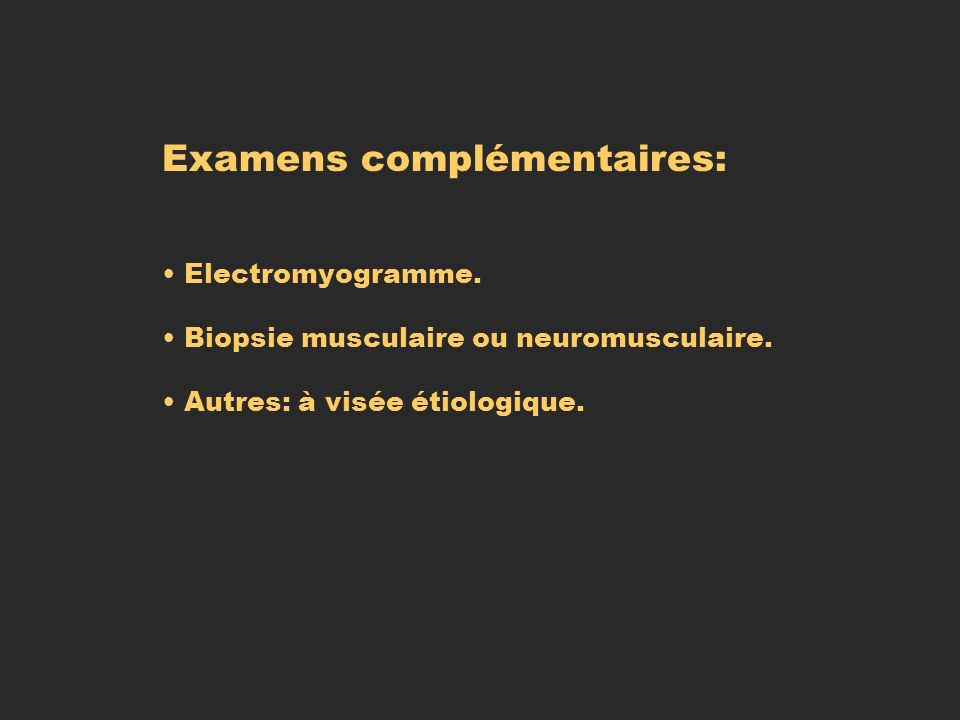 Examens complémentaires: Electromyogramme. Biopsie musculaire ou neuromusculaire. Autres: à visée étiologique.