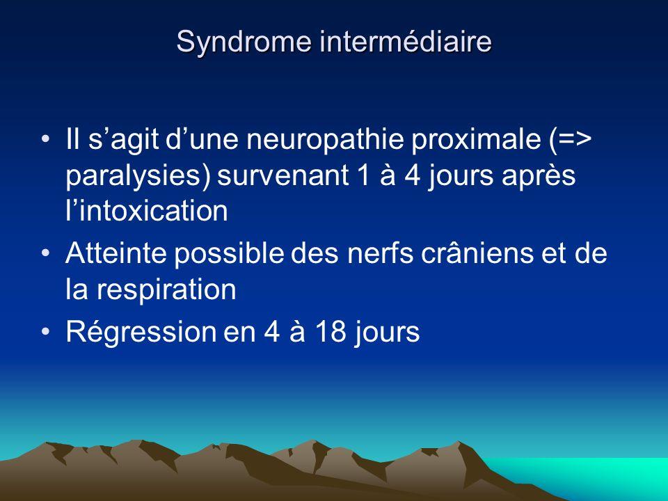 Syndrome intermédiaire Il sagit dune neuropathie proximale (=> paralysies) survenant 1 à 4 jours après lintoxication Atteinte possible des nerfs crâniens et de la respiration Régression en 4 à 18 jours