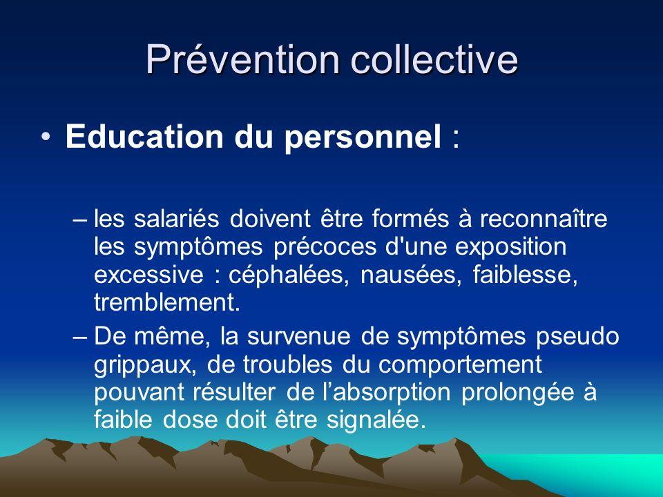 Prévention collective Education du personnel : –les salariés doivent être formés à reconnaître les symptômes précoces d une exposition excessive : céphalées, nausées, faiblesse, tremblement.