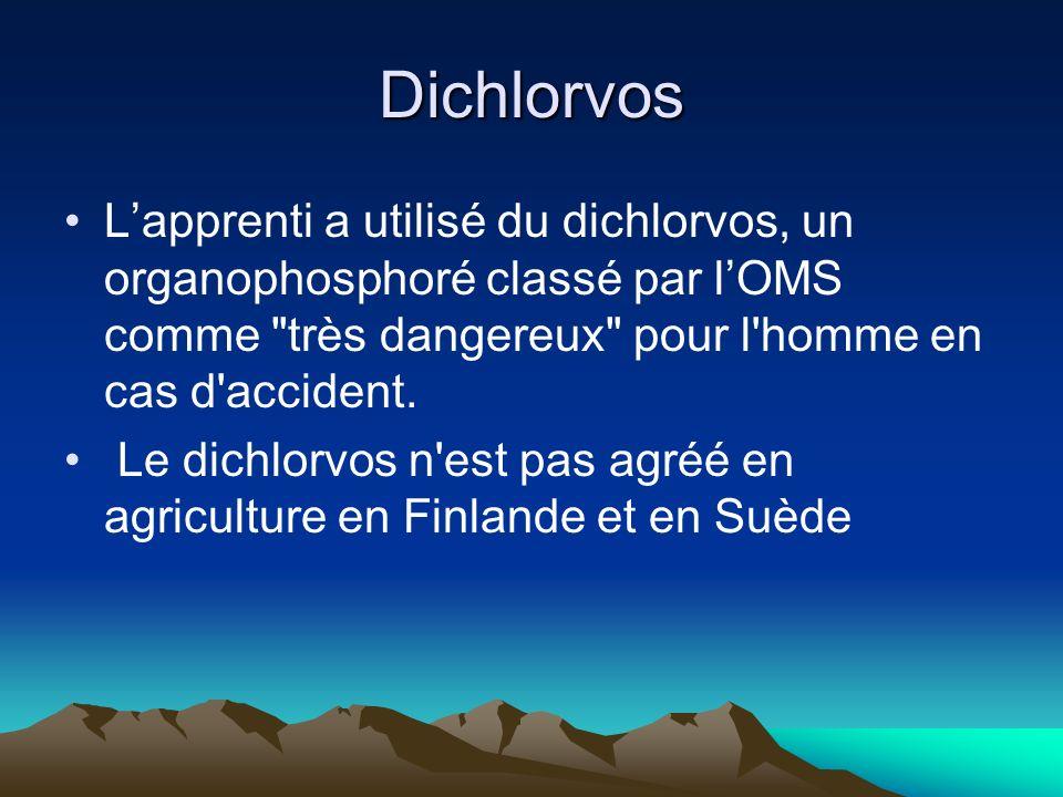 Dichlorvos Lapprenti a utilisé du dichlorvos, un organophosphoré classé par lOMS comme très dangereux pour l homme en cas d accident.