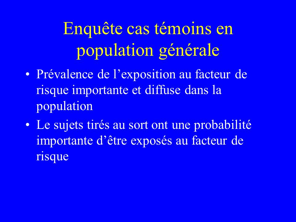 Enquête cas témoins en population générale Prévalence de lexposition au facteur de risque importante et diffuse dans la population Le sujets tirés au
