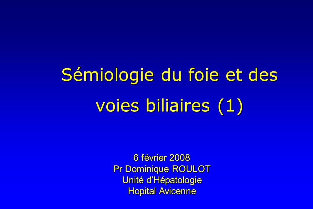 Sémiologie du foie et des voies biliaires (1) 6 février 2008 Pr Dominique ROULOT Unité dHépatologie Hopital Avicenne