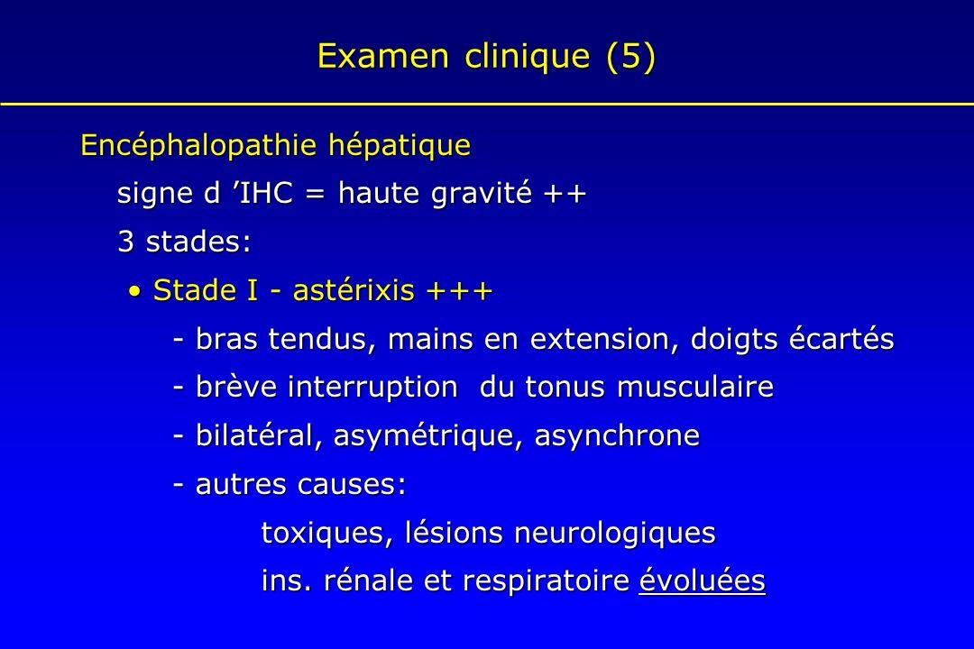 Examen clinique (5) Encéphalopathie hépatique signe d IHC = haute gravité ++ 3 stades: Stade I - astérixis +++ Stade I - astérixis +++ - bras tendus,