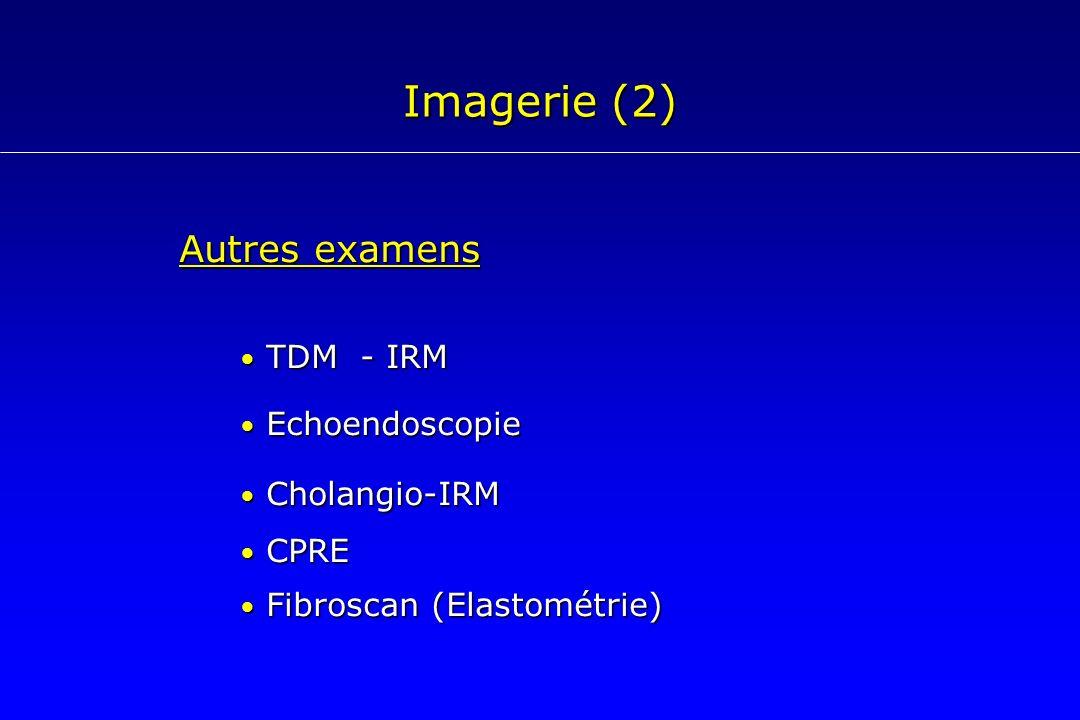 Imagerie (2) Autres examens TDM - IRM TDM - IRM Echoendoscopie Echoendoscopie Cholangio-IRM Cholangio-IRM CPRE CPRE Fibroscan (Elastométrie) Fibroscan
