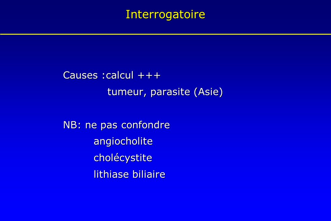 Interrogatoire Causes :calcul +++ tumeur, parasite (Asie) tumeur, parasite (Asie) NB: ne pas confondre angiocholitecholécystite lithiase biliaire