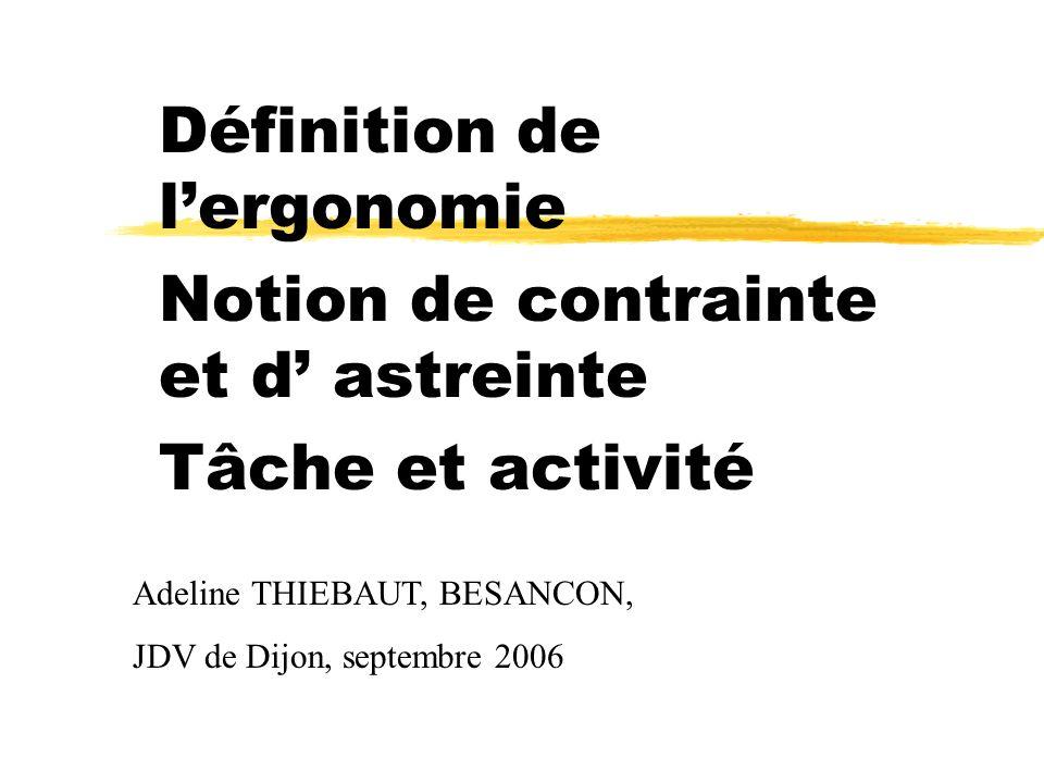 Définition de lergonomie Notion de contrainte et d astreinte Tâche et activité Adeline THIEBAUT, BESANCON, JDV de Dijon, septembre 2006