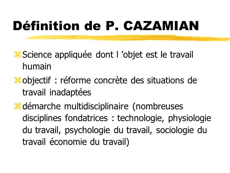 Définition de P. CAZAMIAN zScience appliquée dont l objet est le travail humain zobjectif : réforme concrète des situations de travail inadaptées zdém