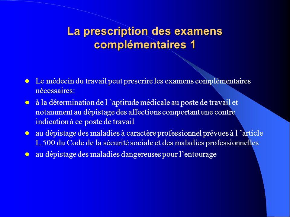 La prescription des examens complémentaires 1 Le médecin du travail peut prescrire les examens complémentaires nécessaires: à la détermination de l ap