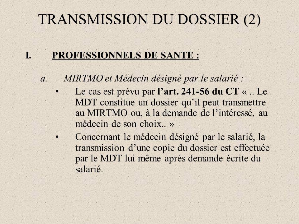 TRANSMISSION DU DOSSIER (2) I.PROFESSIONNELS DE SANTE : a.MIRTMO et Médecin désigné par le salarié : Le cas est prévu par lart. 241-56 du CT «.. Le MD