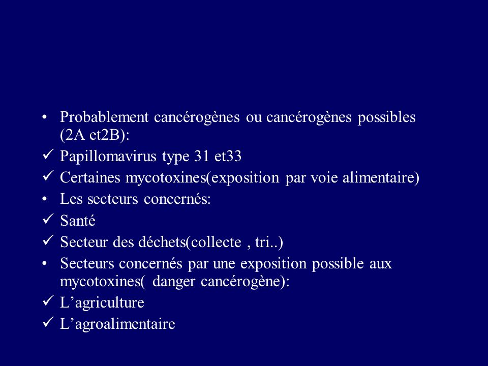 Probablement cancérogènes ou cancérogènes possibles (2A et2B): Papillomavirus type 31 et33 Certaines mycotoxines(exposition par voie alimentaire) Les