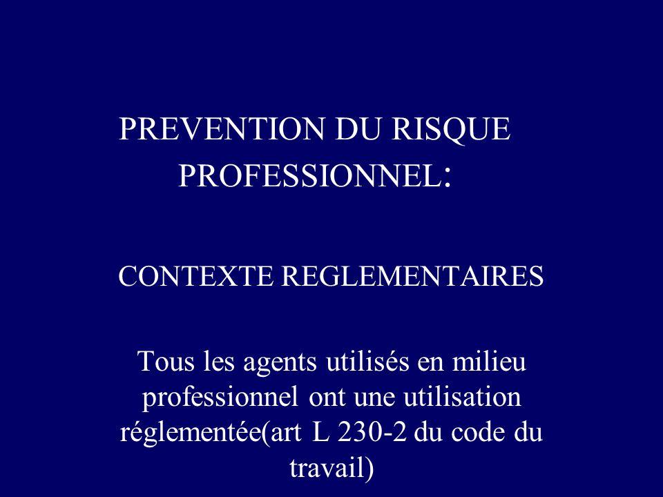 PREVENTION DU RISQUE PROFESSIONNEL : CONTEXTE REGLEMENTAIRES Tous les agents utilisés en milieu professionnel ont une utilisation réglementée(art L 23