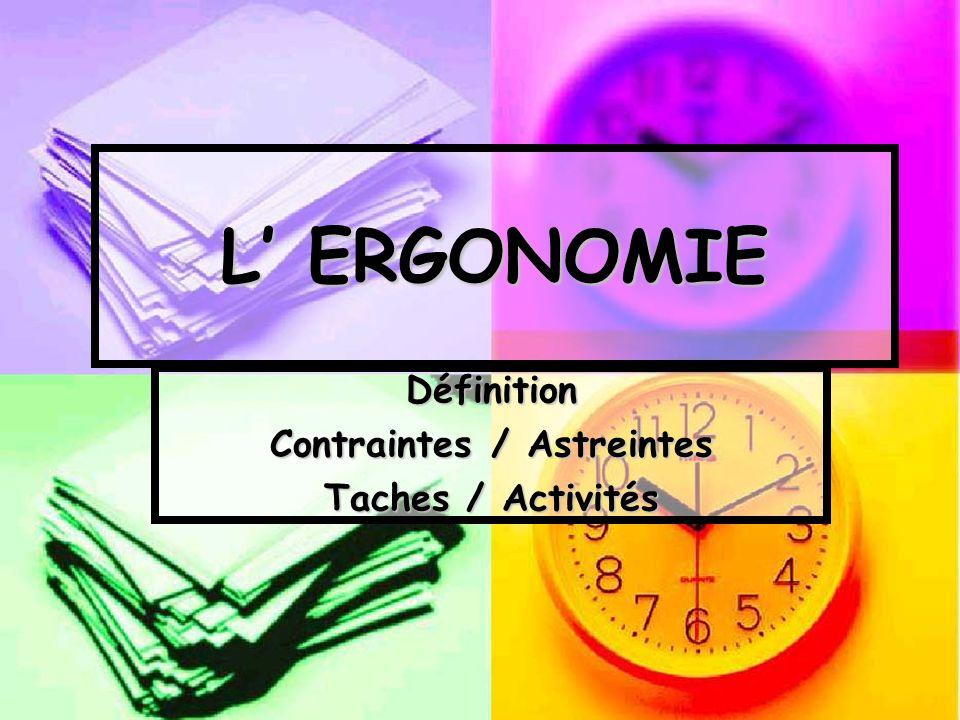 L ERGONOMIE Définition Contraintes / Astreintes Taches / Activités