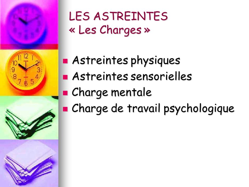 LES ASTREINTES « Les Charges » Astreintes physiques Astreintes physiques Astreintes sensorielles Astreintes sensorielles Charge mentale Charge mentale