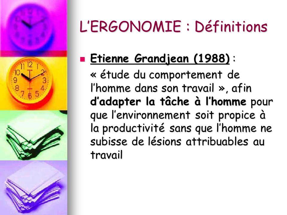 LERGONOMIE : Définitions Etienne Grandjean (1988) : Etienne Grandjean (1988) : « étude du comportement de lhomme dans son travail », afin dadapter la