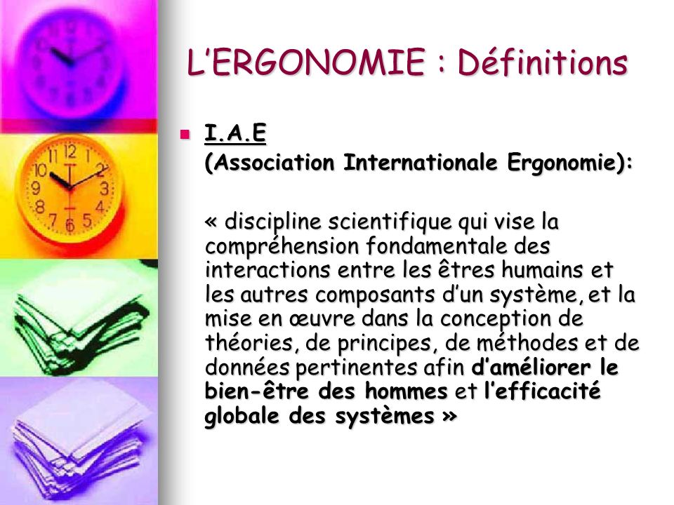LERGONOMIE : Définitions I.A.E I.A.E (Association Internationale Ergonomie): « discipline scientifique qui vise la compréhension fondamentale des inte