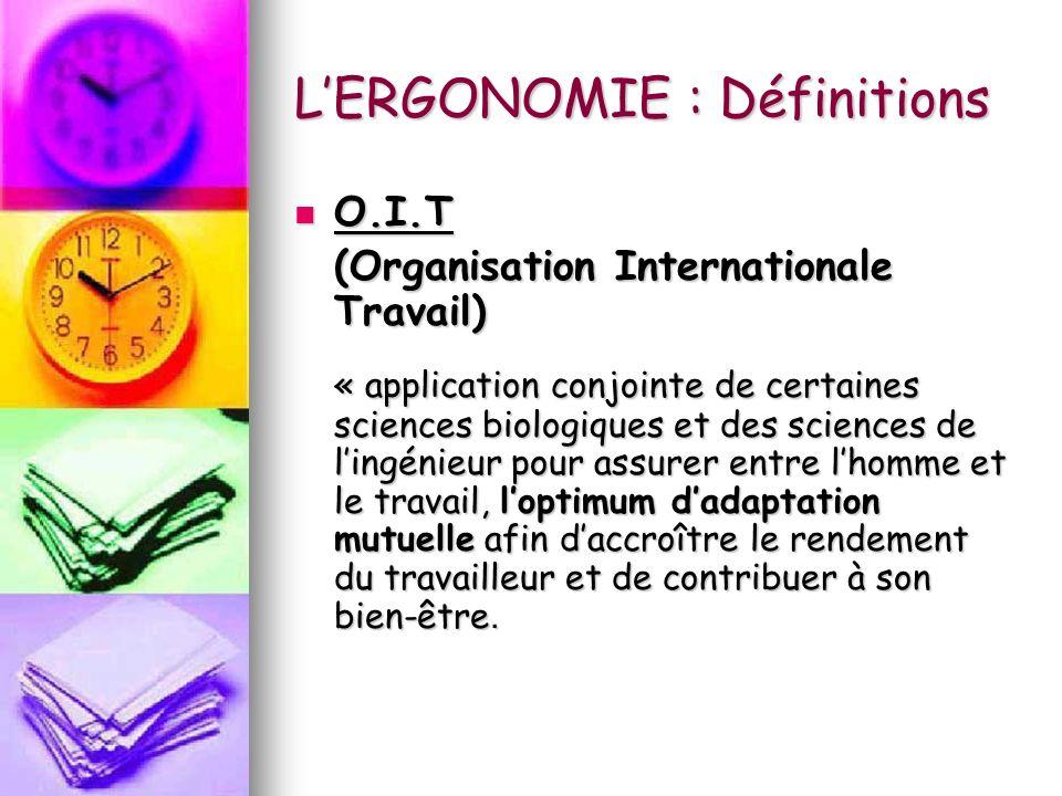 LERGONOMIE : Définitions O.I.T O.I.T (Organisation Internationale Travail) « application conjointe de certaines sciences biologiques et des sciences d
