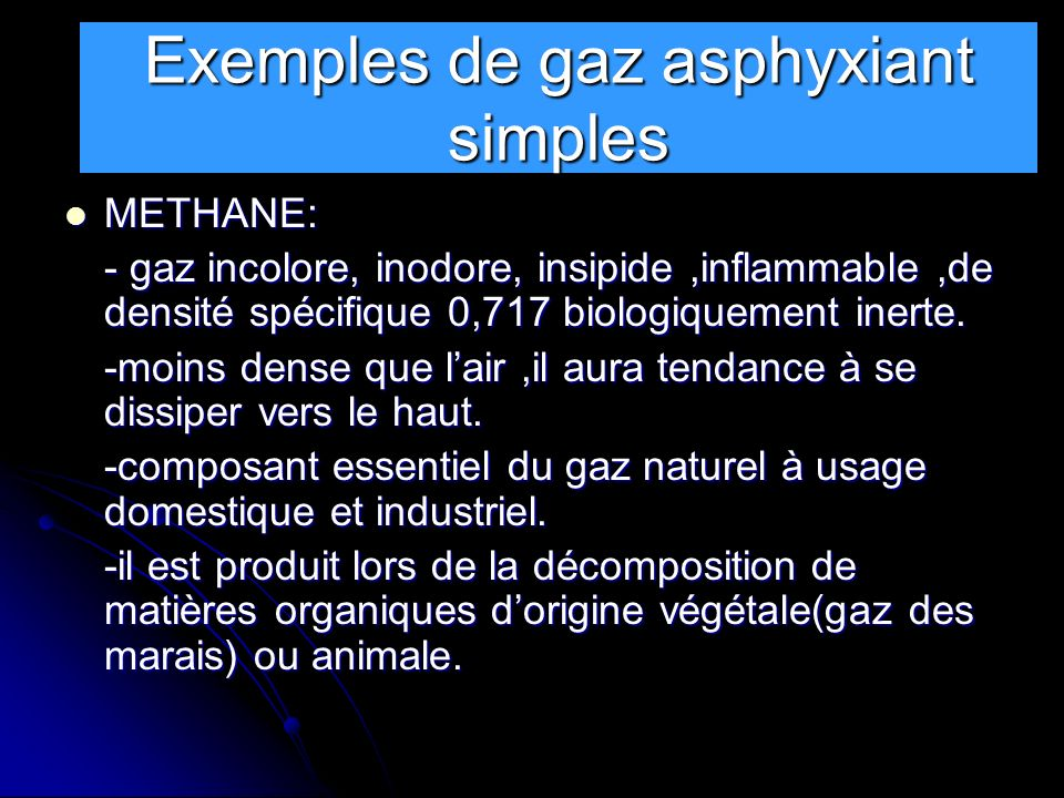 Exemples de gaz asphyxiants simples METHANE: METHANE: - gaz incolore, inodore, insipide,inflammable,de densité spécifique 0,717 biologiquement inerte.