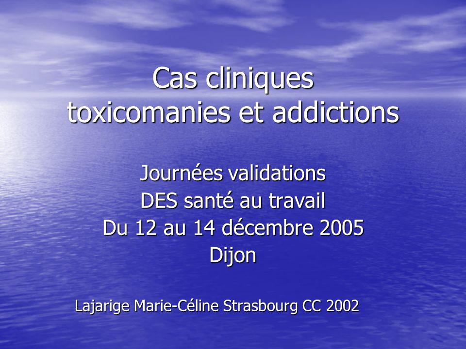 Cas cliniques toxicomanies et addictions Journées validations DES santé au travail Du 12 au 14 décembre 2005 Dijon Lajarige Marie-Céline Strasbourg CC