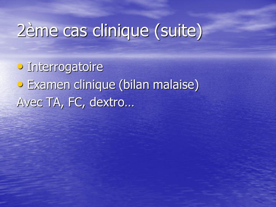 2ème cas clinique (suite) Interrogatoire Interrogatoire Examen clinique (bilan malaise) Examen clinique (bilan malaise) Avec TA, FC, dextro…