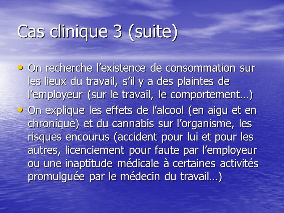 Cas clinique 3 (suite) On recherche lexistence de consommation sur les lieux du travail, sil y a des plaintes de lemployeur (sur le travail, le compor