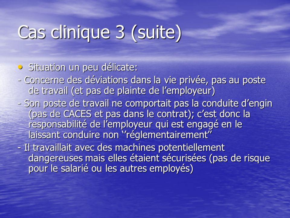 Cas clinique 3 (suite) Situation un peu délicate: Situation un peu délicate: - Concerne des déviations dans la vie privée, pas au poste de travail (et