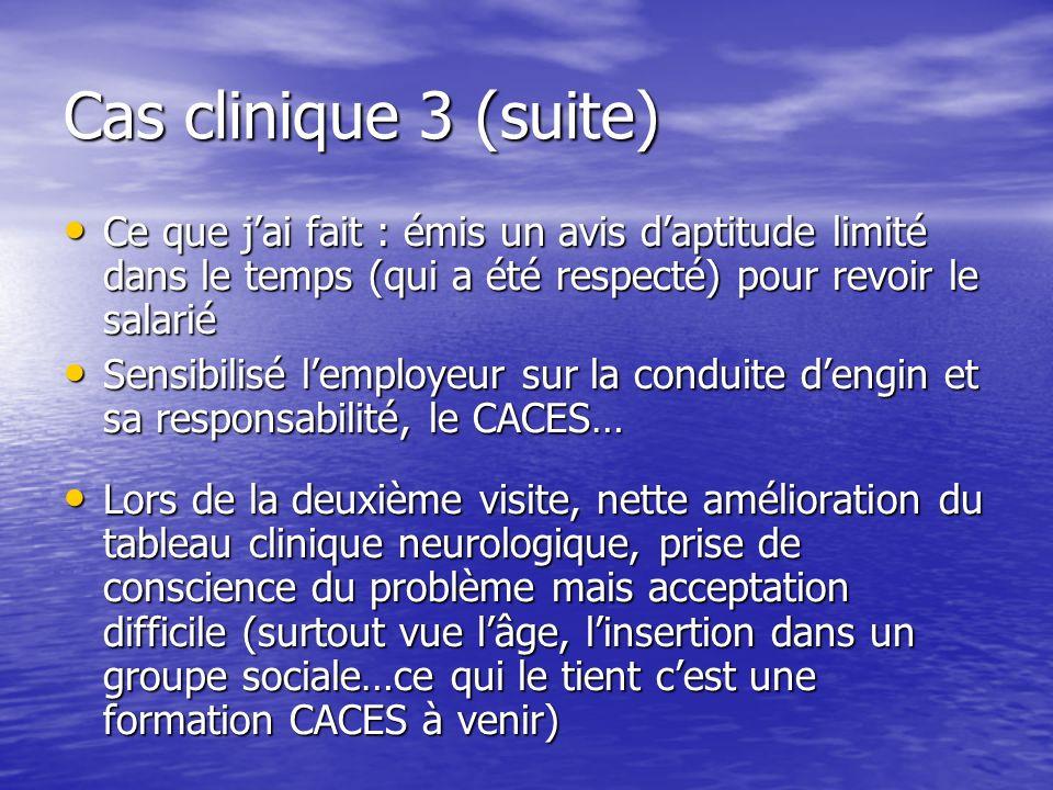 Cas clinique 3 (suite) Ce que jai fait : émis un avis daptitude limité dans le temps (qui a été respecté) pour revoir le salarié Ce que jai fait : émi