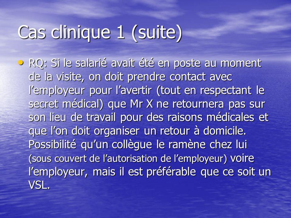 Cas clinique 1 (suite) RQ: Si le salarié avait été en poste au moment de la visite, on doit prendre contact avec lemployeur pour lavertir (tout en res