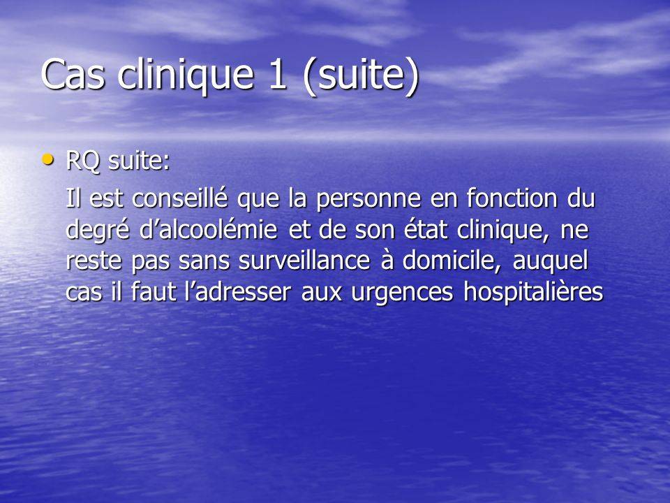 Cas clinique 1 (suite) RQ suite: RQ suite: Il est conseillé que la personne en fonction du degré dalcoolémie et de son état clinique, ne reste pas san