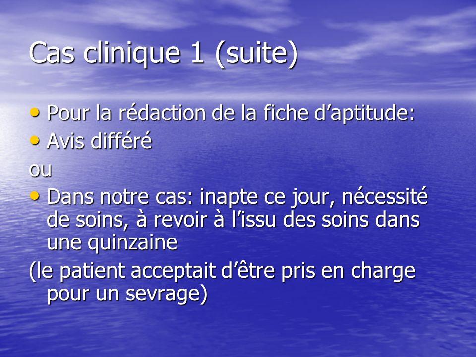 Cas clinique 1 (suite) Pour la rédaction de la fiche daptitude: Pour la rédaction de la fiche daptitude: Avis différé Avis différéou Dans notre cas: i