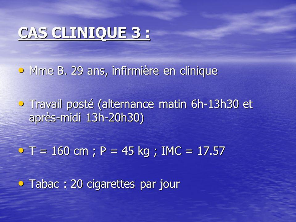 CAS CLINIQUE 3 : Mme B. 29 ans, infirmière en clinique Mme B. 29 ans, infirmière en clinique Travail posté (alternance matin 6h-13h30 et après-midi 13
