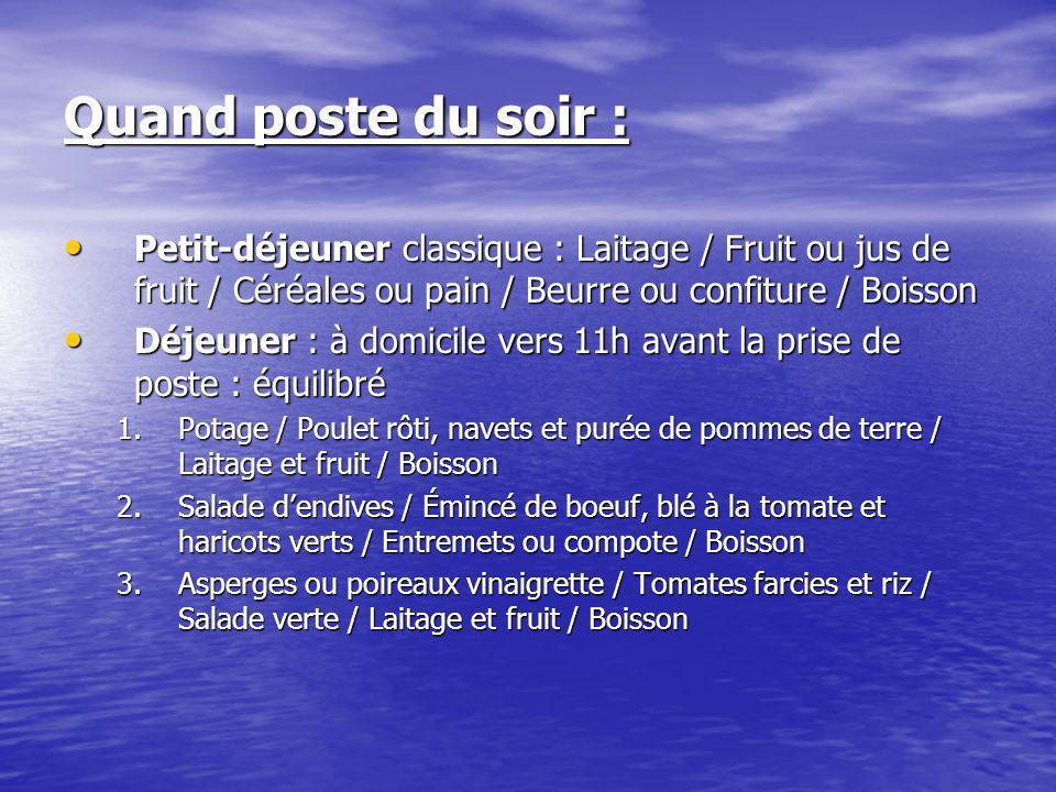 Quand poste du soir : Petit-déjeuner classique : Laitage / Fruit ou jus de fruit / Céréales ou pain / Beurre ou confiture / Boisson Petit-déjeuner cla