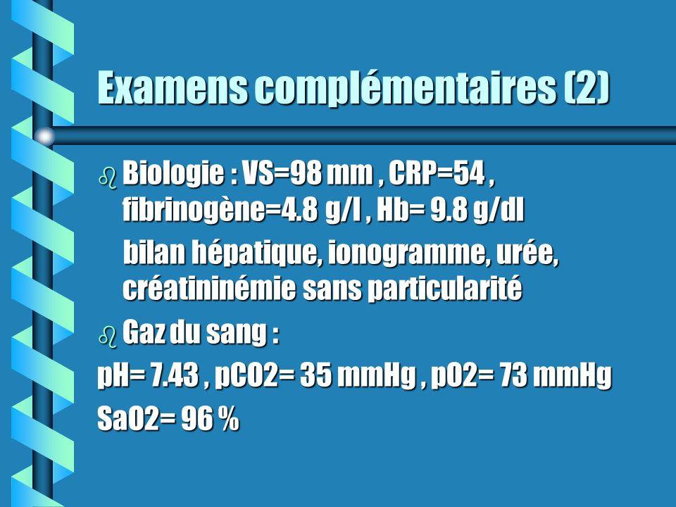 Examens complémentaires (3) b EFR : freinage périphérique (tabagisme), trouble de la diffusion (fibrose pulmonaire) b Test de marche : désaturation de 95 à 91%, distance de 300 m b ECG : RS, axe normal, pas de trouble de la diffusion b Echographie cardiaque : FEVG à 74 %, pas d HTAP, IM minime