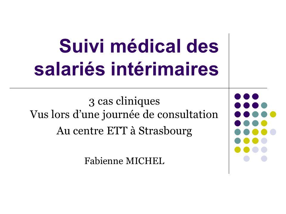 Suivi médical des salariés intérimaires 3 cas cliniques Vus lors dune journée de consultation Au centre ETT à Strasbourg Fabienne MICHEL