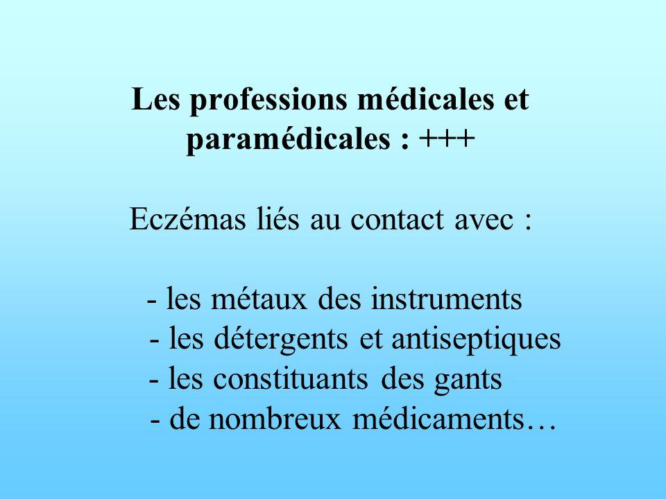 Les professions médicales et paramédicales : +++ Eczémas liés au contact avec : - les métaux des instruments - les détergents et antiseptiques - les c