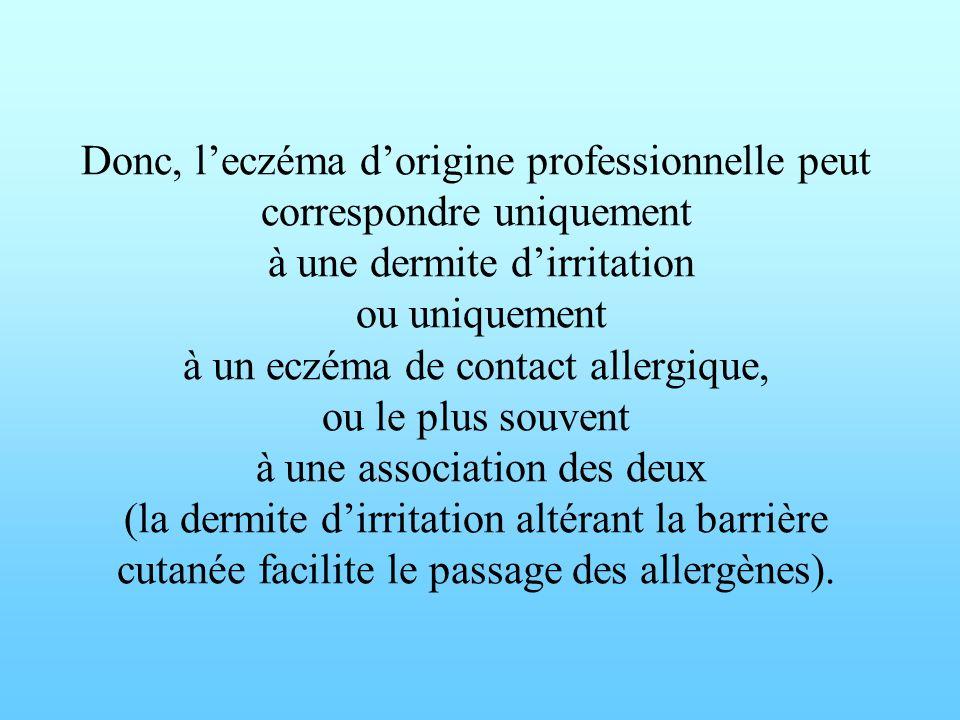Donc, leczéma dorigine professionnelle peut correspondre uniquement à une dermite dirritation ou uniquement à un eczéma de contact allergique, ou le p