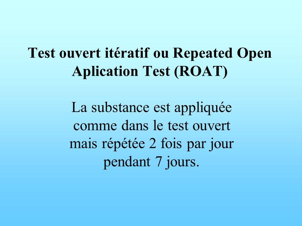 Test ouvert itératif ou Repeated Open Aplication Test (ROAT) La substance est appliquée comme dans le test ouvert mais répétée 2 fois par jour pendant