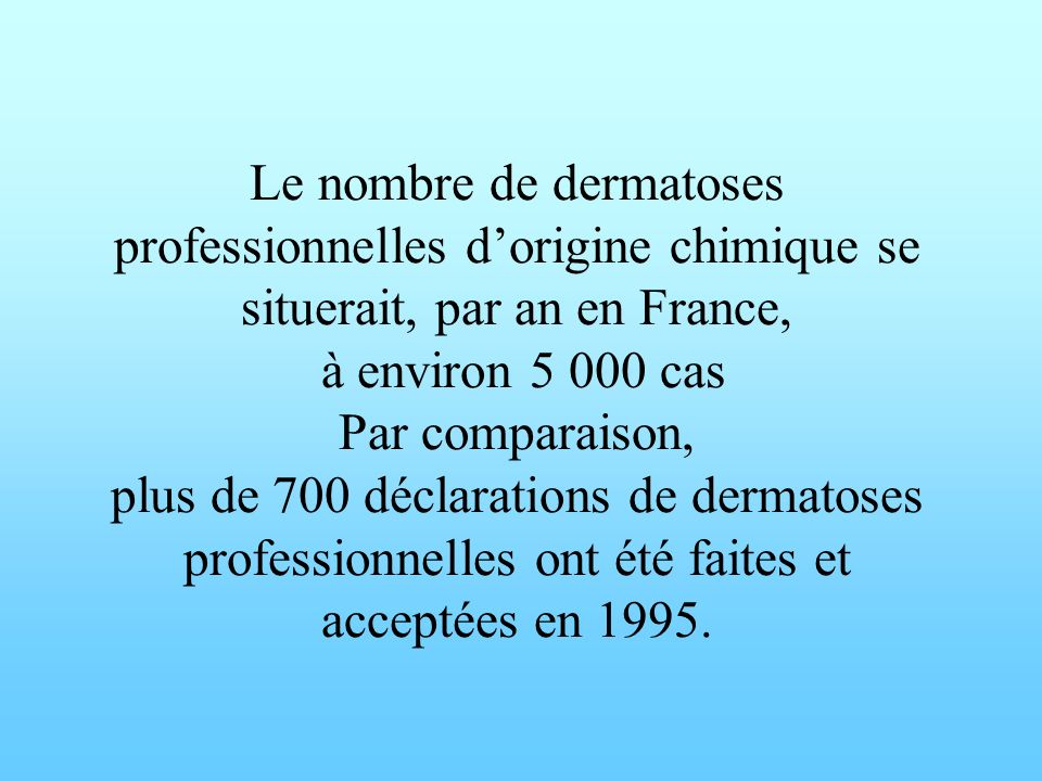 Le nombre de dermatoses professionnelles dorigine chimique se situerait, par an en France, à environ 5 000 cas Par comparaison, plus de 700 déclaratio