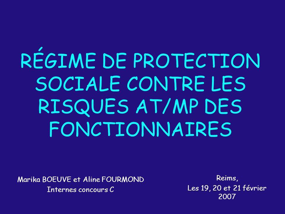 RÉGIME DE PROTECTION SOCIALE CONTRE LES RISQUES AT/MP DES FONCTIONNAIRES Marika BOEUVE et Aline FOURMOND Internes concours C Reims, Les 19, 20 et 21 f