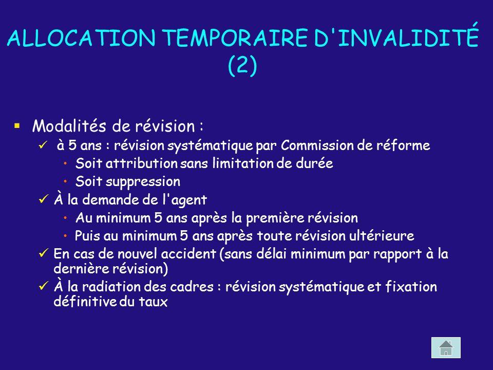 ALLOCATION TEMPORAIRE D'INVALIDITÉ (2) Modalités de révision : à 5 ans : révision systématique par Commission de réforme Soit attribution sans limitat